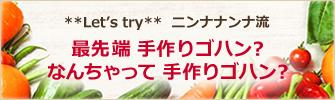 Let's try ニンナナンナ流 最先端 手作りゴハン?なんちゃって 手作りゴハン?